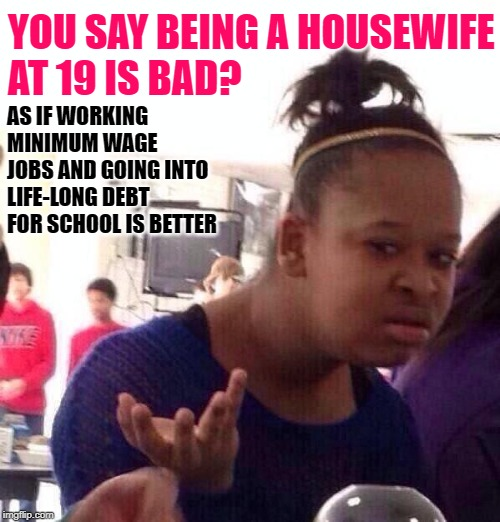 90 Day Fiance: Housewife Realities |  YOU SAY BEING A HOUSEWIFE AT 19 IS BAD? AS IF WORKING MINIMUM WAGE JOBS AND GOING INTO LIFE-LONG DEBT FOR SCHOOL IS BETTER | image tagged in black girl wat,housewife,90 day fiance,marriage,so true memes,life lessons | made w/ Imgflip meme maker