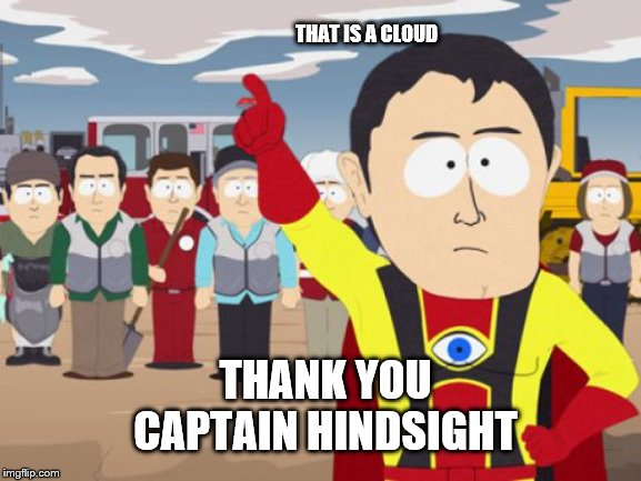 Captain Hindsight |  THAT IS A CLOUD; THANK YOU CAPTAIN HINDSIGHT | image tagged in memes,captain hindsight | made w/ Imgflip meme maker