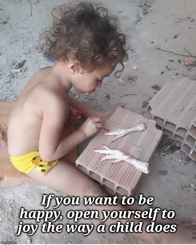 If you want to be happy, open yourself to joy the way a child does | image tagged in joy,children,memes,funny,art,self esteem | made w/ Imgflip meme maker