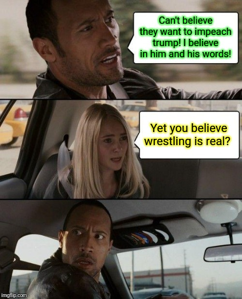 The Rock Driving | Can't believe they want to impeach trump! I believe in him and his words! Yet you believe wrestling is real? | image tagged in memes,the rock driving,donald trump | made w/ Imgflip meme maker