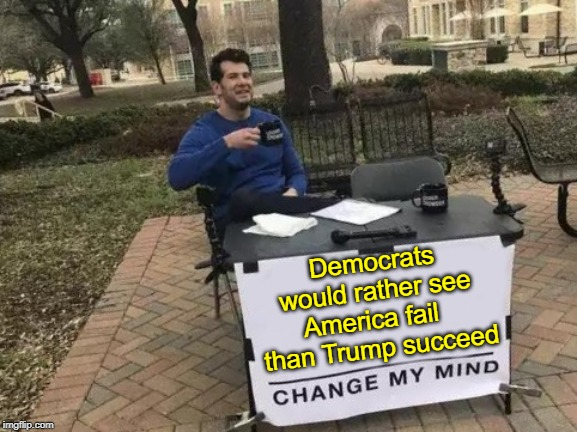 When Hatred Blinds Your Better Judgement We All Lose |  Democrats would rather see America fail   than Trump succeed | image tagged in change my mind,vince vance,democrats,hatred,donald trump,everyone loses | made w/ Imgflip meme maker