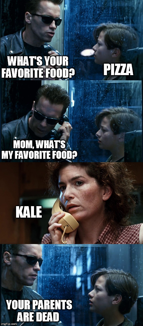 T2 back and forth |  WHAT'S YOUR FAVORITE FOOD? PIZZA; MOM, WHAT'S MY FAVORITE FOOD? KALE; YOUR PARENTS ARE DEAD | image tagged in t2 back and forth,food,pizza,kale | made w/ Imgflip meme maker