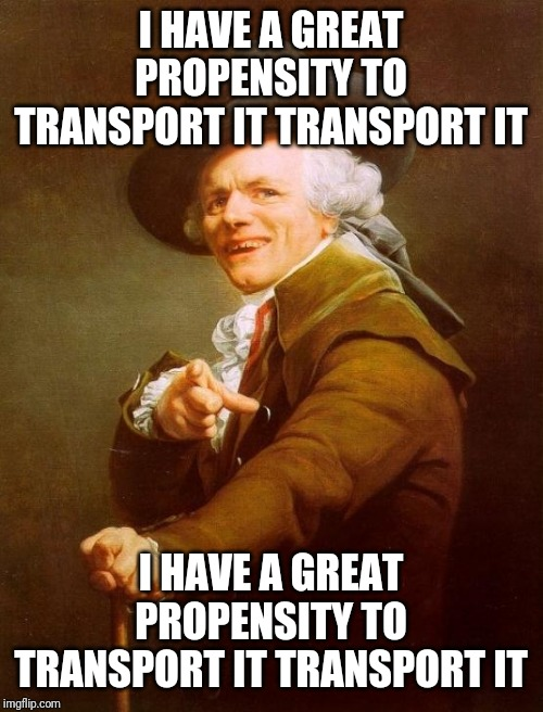 Joseph Ducreux | I HAVE A GREAT PROPENSITY TO TRANSPORT IT TRANSPORT IT I HAVE A GREAT PROPENSITY TO TRANSPORT IT TRANSPORT IT | image tagged in memes,joseph ducreux,move,music | made w/ Imgflip meme maker