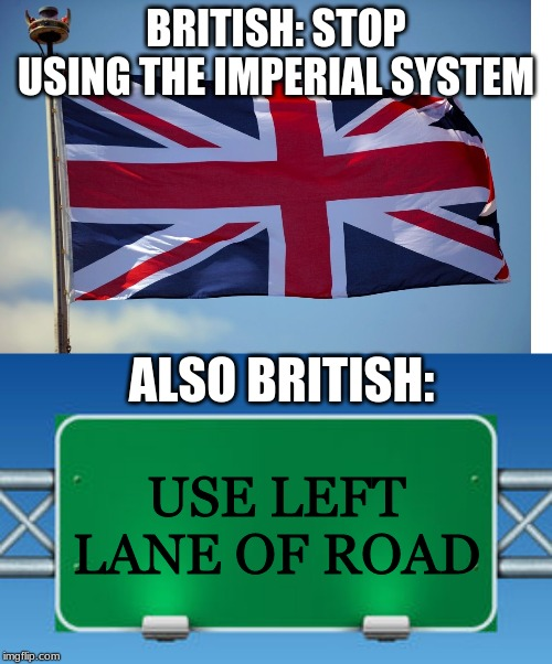 yes, i know there is more stuff we have that is considered wrong then the metric/imperial system, but still. |  BRITISH: STOP USING THE IMPERIAL SYSTEM; ALSO BRITISH:; USE LEFT LANE OF ROAD | image tagged in british flag,road sign | made w/ Imgflip meme maker