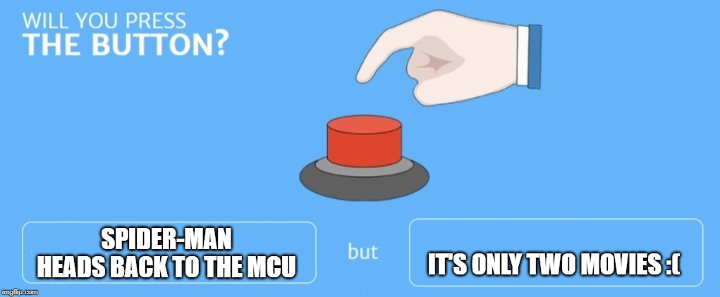 Will you press the button |  SPIDER-MAN HEADS BACK TO THE MCU; IT'S ONLY TWO MOVIES :( | image tagged in will you press the button | made w/ Imgflip meme maker
