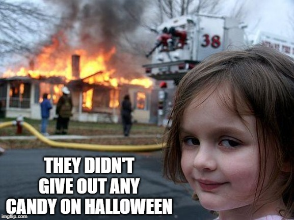 That's What They Deserve! | THEY DIDN'T GIVE OUT ANY CANDY ON HALLOWEEN | image tagged in memes,disaster girl | made w/ Imgflip meme maker