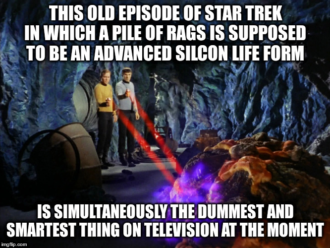 Or should I watch CNN or Fox News instead???? | THIS OLD EPISODE OF STAR TREK IN WHICH A PILE OF RAGS IS SUPPOSED TO BE AN ADVANCED SILCON LIFE FORM IS SIMULTANEOUSLY THE DUMMEST AND SMART | image tagged in star trek,humor,cnn,fox news,just for fun | made w/ Imgflip meme maker