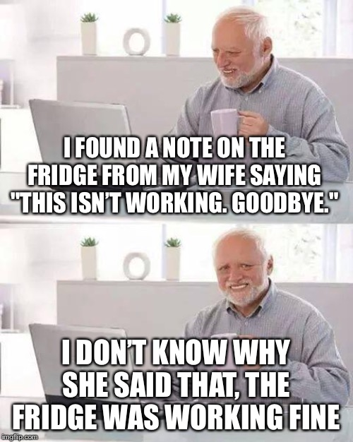 "Hide the Pain Harold Meme | I FOUND A NOTE ON THE FRIDGE FROM MY WIFE SAYING ""THIS ISN'T WORKING. GOODBYE."" I DON'T KNOW WHY SHE SAID THAT, THE FRIDGE WAS WORKING FINE 