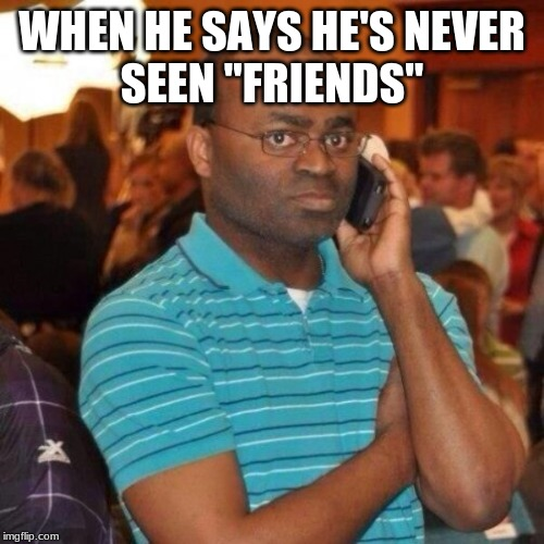 "Calling the police | WHEN HE SAYS HE'S NEVER SEEN ""FRIENDS"" 