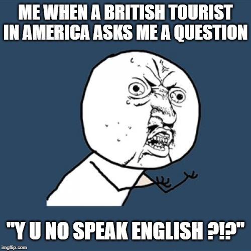 "This is AMERICA !!! |  ME WHEN A BRITISH TOURIST IN AMERICA ASKS ME A QUESTION; ""Y U NO SPEAK ENGLISH ?!?"" 