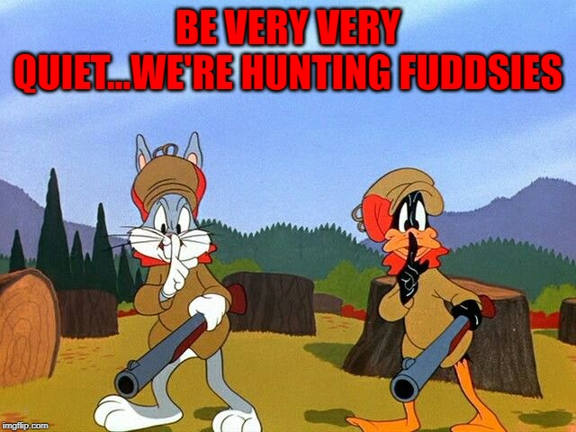 BE VERY VERY QUIET...WE'RE HUNTING FUDDSIES | made w/ Imgflip meme maker