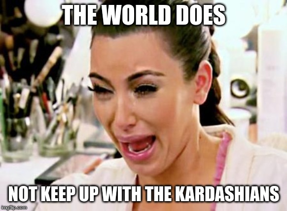 Kim Kardashian | THE WORLD DOES NOT KEEP UP WITH THE KARDASHIANS | image tagged in kim kardashian | made w/ Imgflip meme maker