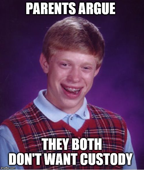 Bad Luck Brian Meme | PARENTS ARGUE THEY BOTH DON'T WANT CUSTODY | image tagged in memes,bad luck brian | made w/ Imgflip meme maker