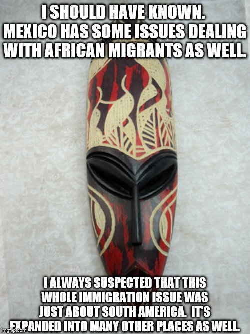 I SHOULD HAVE KNOWN.  MEXICO HAS SOME ISSUES DEALING WITH AFRICAN MIGRANTS AS WELL. I ALWAYS SUSPECTED THAT THIS WHOLE IMMIGRATION ISSUE WAS | image tagged in african mask 3 | made w/ Imgflip meme maker