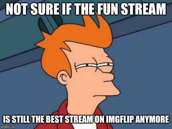 Futurama Fry | NOT SURE IF THE FUN STREAM IS STILL THE BEST STREAM ON IMGFLIP ANYMORE | image tagged in memes,futurama fry,fun,so true | made w/ Imgflip meme maker