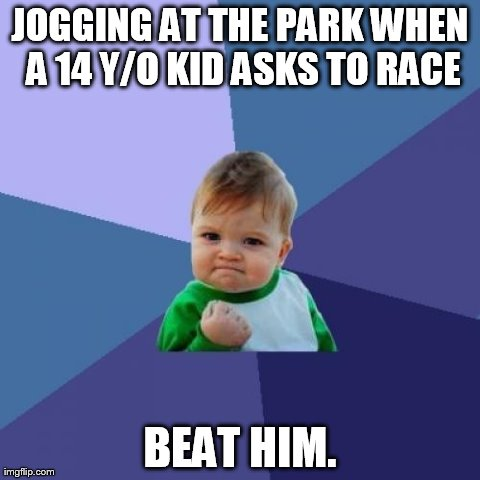 Success Kid Meme | JOGGING AT THE PARK WHEN A 14 Y/O KID ASKS TO RACE BEAT HIM. | image tagged in memes,success kid | made w/ Imgflip meme maker