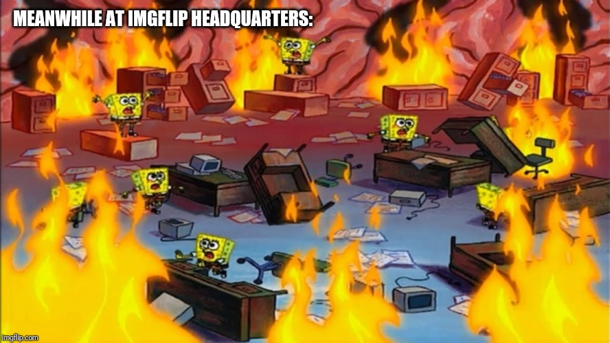 Spongebobs panicking | MEANWHILE AT IMGFLIP HEADQUARTERS: | image tagged in spongebobs panicking | made w/ Imgflip meme maker