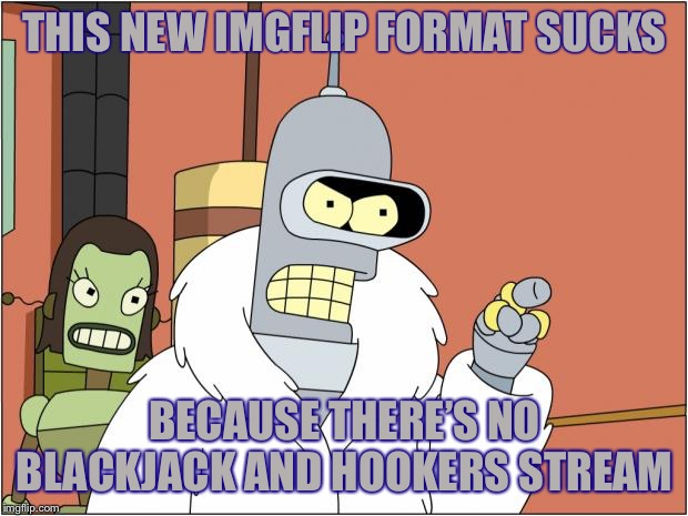 Bender Meme |  THIS NEW IMGFLIP FORMAT SUCKS; BECAUSE THERE'S NO BLACKJACK AND HOOKERS STREAM | image tagged in memes,bender,imgflip humor,streams,kiss my shiny metal ass | made w/ Imgflip meme maker