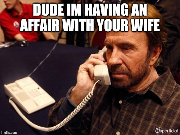 Chuck Norris Phone Meme | DUDE IM HAVING AN AFFAIR WITH YOUR WIFE | image tagged in memes,chuck norris phone,chuck norris | made w/ Imgflip meme maker