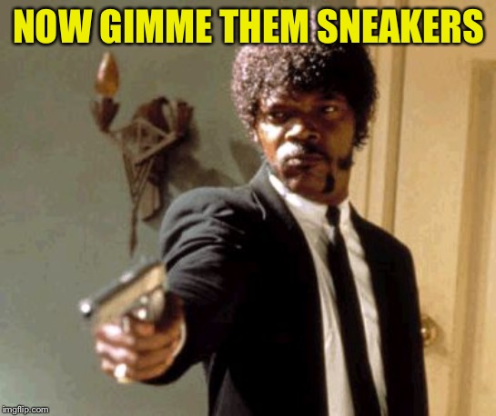 Say That Again I Dare You Meme | NOW GIMME THEM SNEAKERS | image tagged in memes,say that again i dare you | made w/ Imgflip meme maker