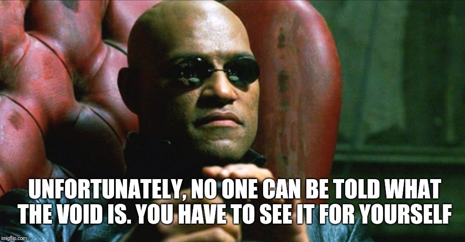 Laurence Fishburne Morpheus |  UNFORTUNATELY, NO ONE CAN BE TOLD WHAT THE VOID IS. YOU HAVE TO SEE IT FOR YOURSELF | image tagged in laurence fishburne morpheus | made w/ Imgflip meme maker