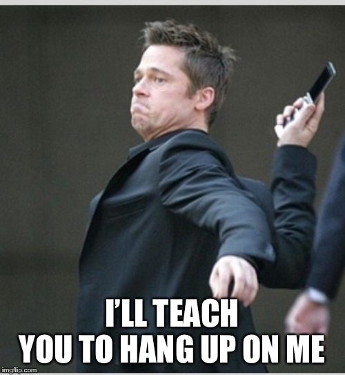Brad Pitt throwing phone | I'LL TEACH YOU TO HANG UP ON ME | image tagged in brad pitt throwing phone | made w/ Imgflip meme maker
