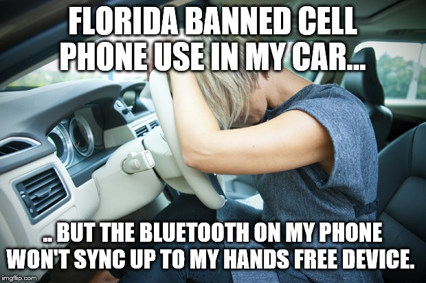 Frustrated Driver | FLORIDA BANNED CELL PHONE USE IN MY CAR... .. BUT THE BLUETOOTH ON MY PHONE WON'T SYNC UP TO MY HANDS FREE DEVICE. | image tagged in frustrated driver,cell phone ban,impossible to get around,you can't win | made w/ Imgflip meme maker