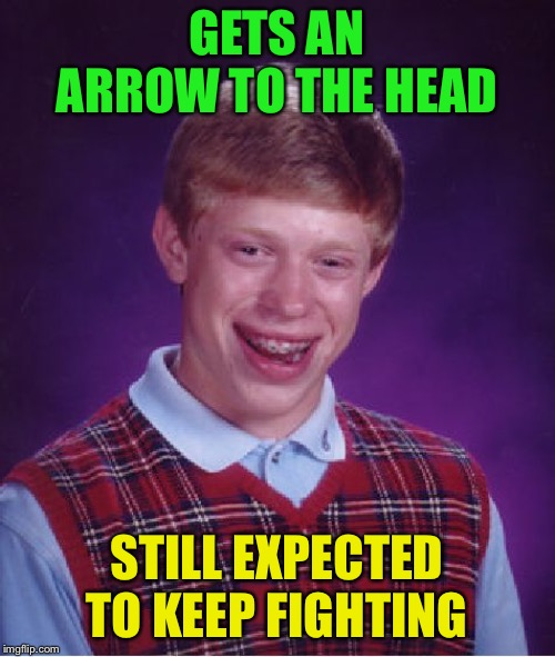 Bad Luck Brian Meme | GETS AN ARROW TO THE HEAD STILL EXPECTED TO KEEP FIGHTING | image tagged in memes,bad luck brian | made w/ Imgflip meme maker