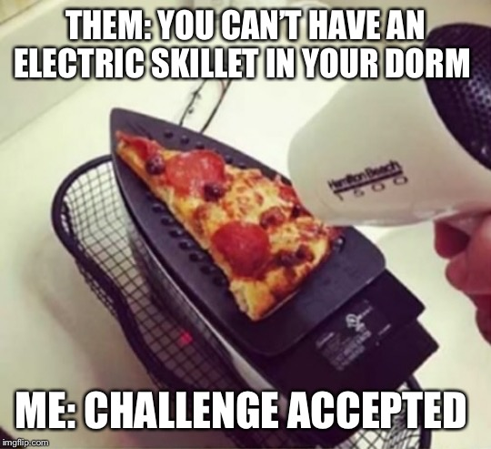 THEM: YOU CAN'T HAVE AN ELECTRIC SKILLET IN YOUR DORM ME: CHALLENGE ACCEPTED | image tagged in pizza,college life | made w/ Imgflip meme maker