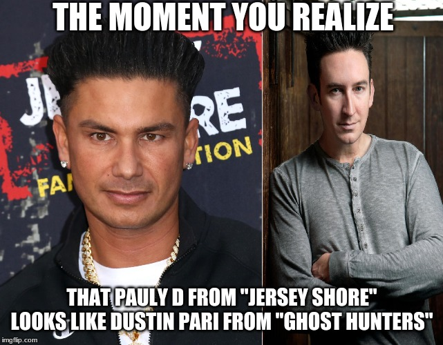 "I love a good ghost hunt this time of year! | THE MOMENT YOU REALIZE THAT PAULY D FROM ""JERSEY SHORE"" LOOKS LIKE DUSTIN PARI FROM ""GHOST HUNTERS"" 