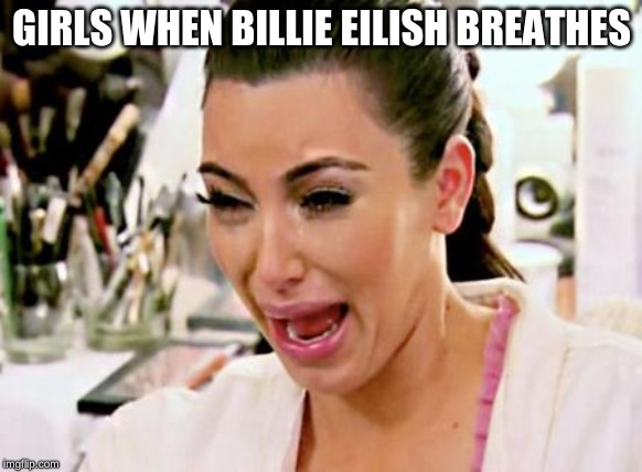 Kim Kardashian | GIRLS WHEN BILLIE EILISH BREATHES | image tagged in kim kardashian | made w/ Imgflip meme maker