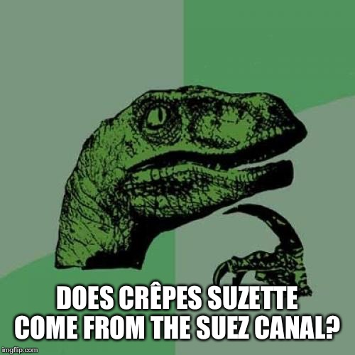 Philosoraptor |  DOES CRÊPES SUZETTE COME FROM THE SUEZ CANAL? | image tagged in memes,philosoraptor | made w/ Imgflip meme maker