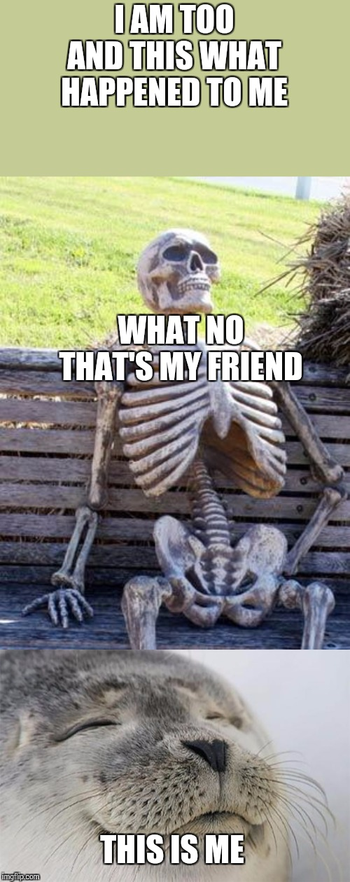 I AM TOO AND THIS WHAT HAPPENED TO ME THIS IS ME WHAT NO THAT'S MY FRIEND | image tagged in memes,waiting skeleton,satisfied seal | made w/ Imgflip meme maker