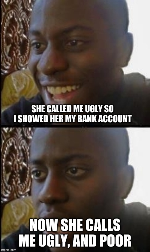 Disappointed black guy | SHE CALLED ME UGLY SO I SHOWED HER MY BANK ACCOUNT NOW SHE CALLS ME UGLY, AND POOR | image tagged in disappointed black guy | made w/ Imgflip meme maker