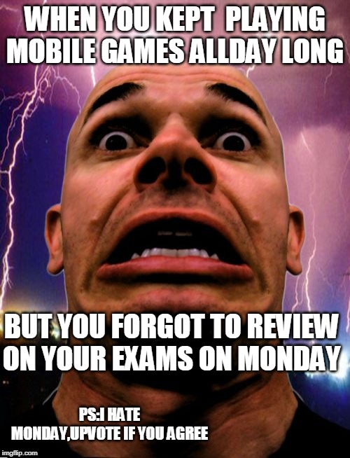 Memeo |  WHEN YOU KEPT  PLAYING MOBILE GAMES ALLDAY LONG; BUT YOU FORGOT TO REVIEW ON YOUR EXAMS ON MONDAY; PS:I HATE MONDAY,UPVOTE IF YOU AGREE | image tagged in memes,memeo | made w/ Imgflip meme maker