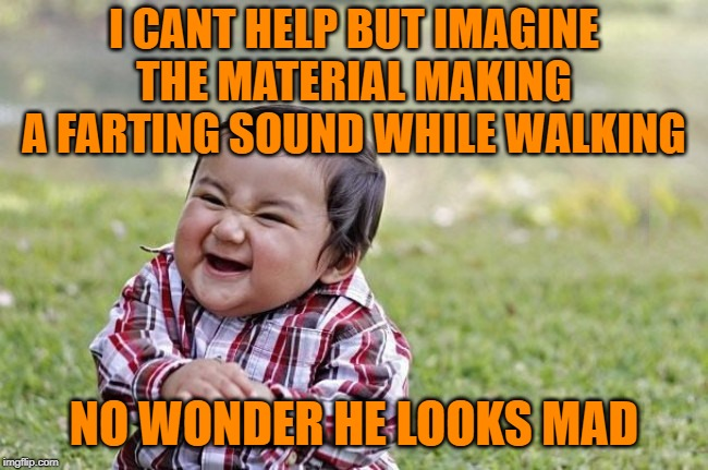 naughty kid | I CANT HELP BUT IMAGINE THE MATERIAL MAKING A FARTING SOUND WHILE WALKING NO WONDER HE LOOKS MAD | image tagged in naughty kid | made w/ Imgflip meme maker