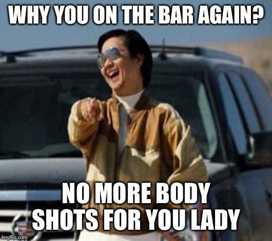 mr chow | WHY YOU ON THE BAR AGAIN? NO MORE BODY SHOTS FOR YOU LADY | image tagged in mr chow | made w/ Imgflip meme maker