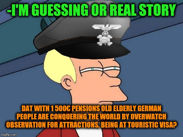 -Seams, they tactical are researching the locations for weak point. | -I'M GUESSING OR REAL STORY DAT WITH 1 500€ PENSIONS OLD ELDERLY GERMAN PEOPLE ARE CONQUERING THE WORLD BY OVERWATCH OBSERVATION FOR ATTRACT | image tagged in futurama fry nazi,paranoia,paranoid,futurama fry,present,ww2 | made w/ Imgflip meme maker
