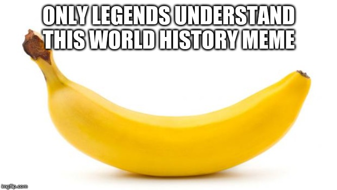 Banana | ONLY LEGENDS UNDERSTAND THIS WORLD HISTORY MEME | image tagged in banana | made w/ Imgflip meme maker