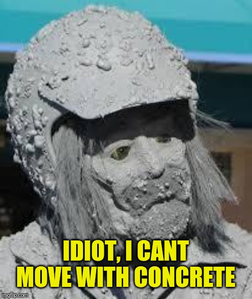 Concrete Men | IDIOT, I CANT MOVE WITH CONCRETE | image tagged in concrete men | made w/ Imgflip meme maker