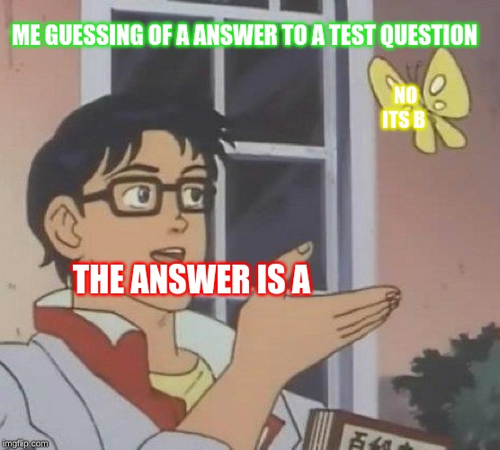 Is This A Pigeon Meme | THE ANSWER IS A NO ITS B ME GUESSING OF A ANSWER TO A TEST QUESTION | image tagged in memes,is this a pigeon | made w/ Imgflip meme maker