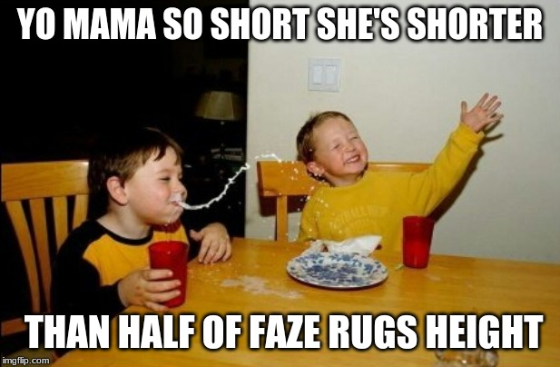 Yo Mamas So Fat |  YO MAMA SO SHORT SHE'S SHORTER; THAN HALF OF FAZE RUGS HEIGHT | image tagged in memes,yo mamas so fat | made w/ Imgflip meme maker
