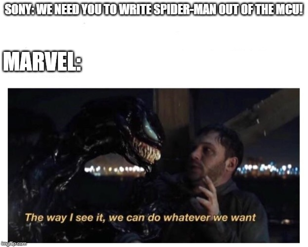 Venom The way I see It |  SONY: WE NEED YOU TO WRITE SPIDER-MAN OUT OF THE MCU! MARVEL: | image tagged in venom the way i see it | made w/ Imgflip meme maker