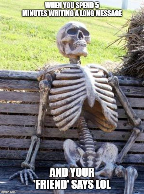 Waiting Skeleton | WHEN YOU SPEND 5 MINUTES WRITING A LONG MESSAGE AND YOUR 'FRIEND' SAYS LOL | image tagged in memes,waiting skeleton | made w/ Imgflip meme maker