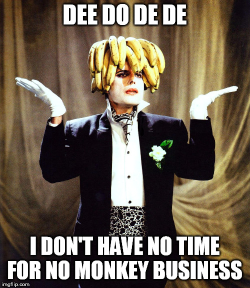 DEE DO DE DE I DON'T HAVE NO TIME FOR NO MONKEY BUSINESS | made w/ Imgflip meme maker
