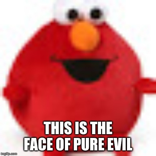 Scary Elmo | THIS IS THE FACE OF PURE EVIL | image tagged in elmo,scary,ahhhhh,lol,evil,memes | made w/ Imgflip meme maker
