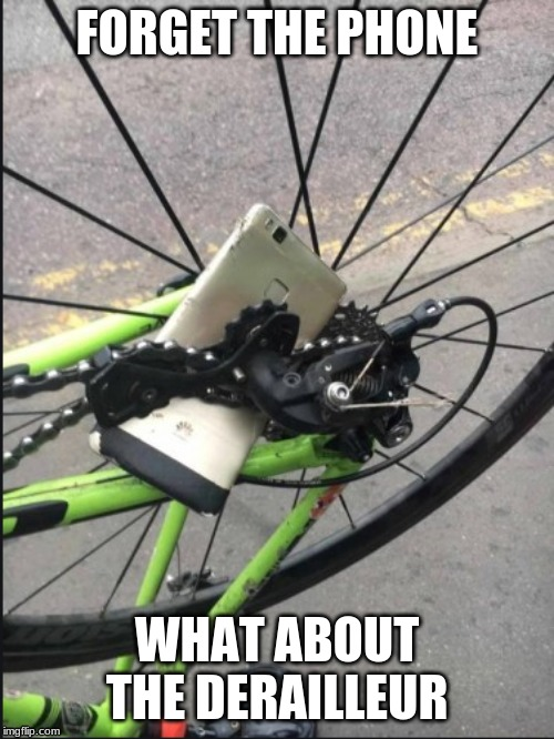 'nother one bites the dust |  FORGET THE PHONE; WHAT ABOUT THE DERAILLEUR | image tagged in cycling | made w/ Imgflip meme maker