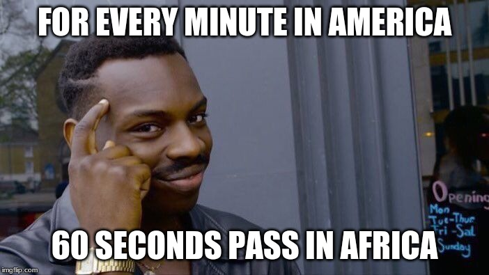 Roll Safe Think About It Meme | FOR EVERY MINUTE IN AMERICA 60 SECONDS PASS IN AFRICA | image tagged in memes,roll safe think about it | made w/ Imgflip meme maker