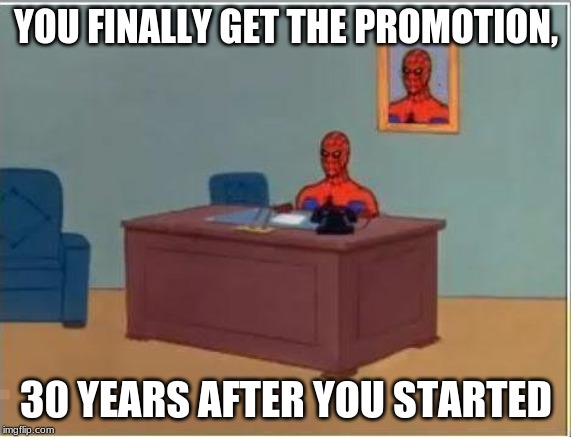 Spiderman Computer Desk |  YOU FINALLY GET THE PROMOTION, 30 YEARS AFTER YOU STARTED | image tagged in memes,spiderman computer desk,spiderman | made w/ Imgflip meme maker