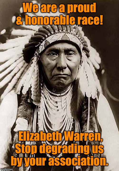 And just like that, Native Americans against Warren |  We are a proud & honorable race! Elizabeth Warren, Stop degrading us by your association. | image tagged in indian chief,elizabeth warren,degradation,association | made w/ Imgflip meme maker